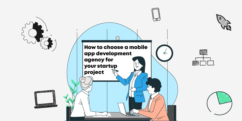 How to choose a Mobile App Development Agency for your Startup Project?